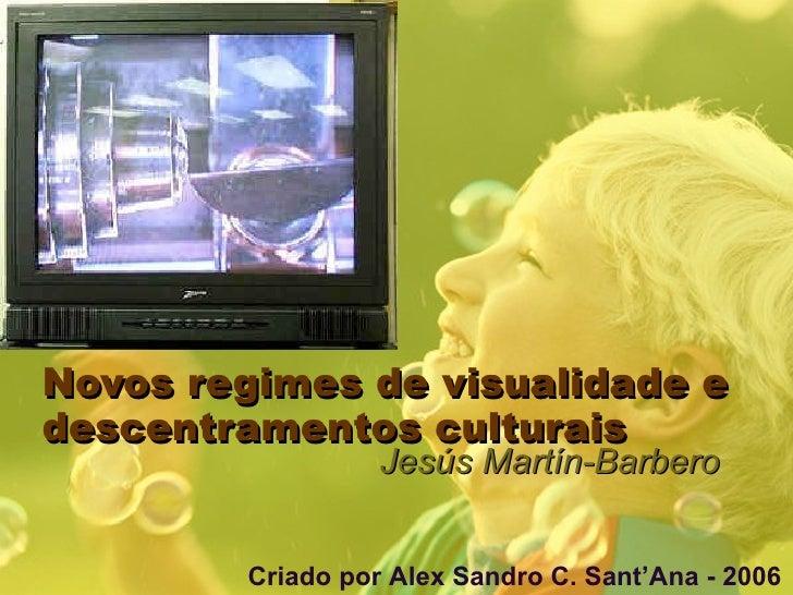 Novos regimes de visualidade e descentramentos culturais Jesús Martín-Barbero Criado por Alex Sandro C. Sant'Ana - 2006