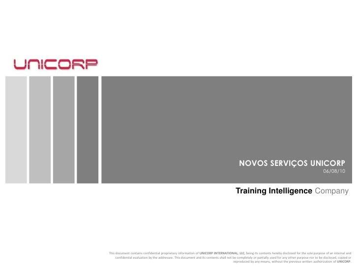 NOVOS SERVIÇOS UNICORP<br />06/08/10<br />Training Intelligence Company<br />This document contains confidential proprieta...