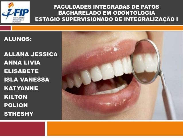 FACULDADES INTEGRADAS DE PATOS BACHARELADO EM ODONTOLOGIA ESTAGIO SUPERVISIONADO DE INTEGRALIZAÇÃO I ALUNOS: ALLANA JESSIC...