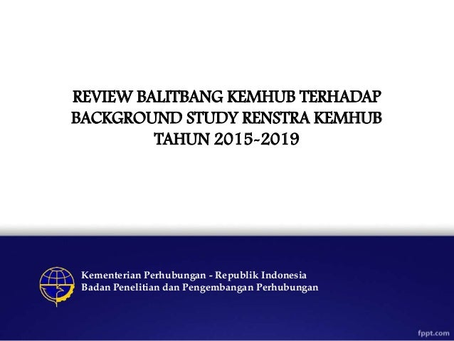 REVIEW BALITBANG KEMHUB TERHADAP BACKGROUND STUDY RENSTRA KEMHUB TAHUN 2015-2019 Kementerian Perhubungan - Republik Indone...