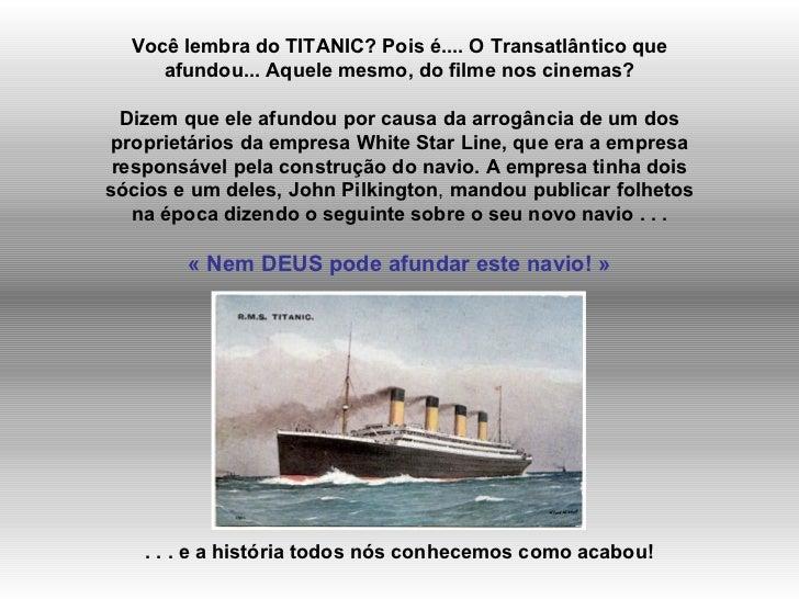 Você lembra do TITANIC? Pois é.... O Transatlântico que afundou... Aquele mesmo, do filme nos cinemas? Dizem que ele afund...
