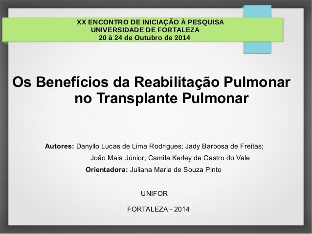 XX ENCONTRO DE INICIAÇÃO À PESQUISA UNIVERSIDADE DE FORTALEZA 20 à 24 de Outubro de 2014 Os Benefícios da Reabilitação Pul...