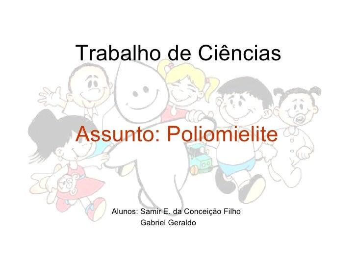 Trabalho de Ciências Assunto: Poliomielite Alunos: Samir E. da Conceição Filho  Gabriel Geraldo