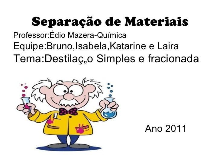 Separação de Materiais <ul><li>Professor:Édio Mazera-Química </li></ul><ul><li>Equipe:Bruno,Isabela,Katarine e Laira </li>...