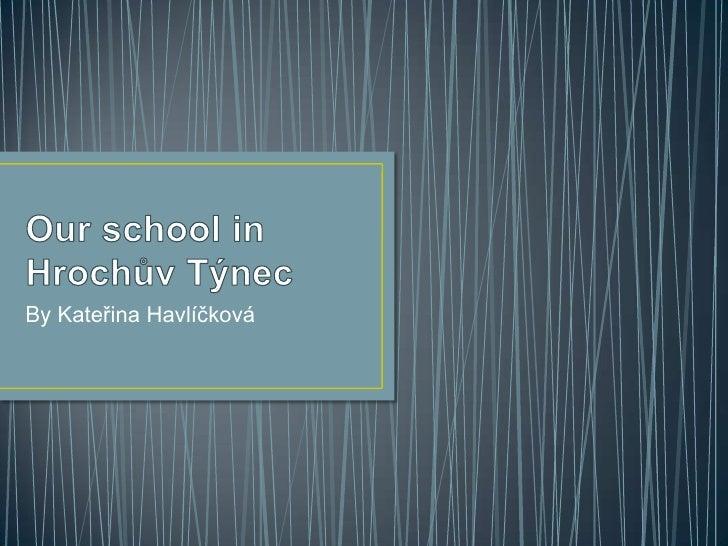 Ourschool in Hrochův Týnec<br />By Kateřina Havlíčková<br />
