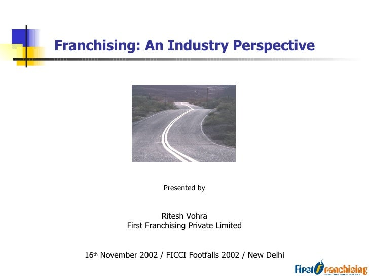 Franchising: An Industry Perspective Presented by Ritesh Vohra First Franchising Private Limited 16 th  November 2002 / FI...