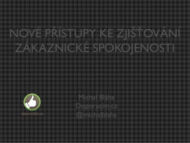 NOVÉ PŘÍSTUPY KE ZJIŠŤOVÁNÍ ZÁKAZNICKÉ SPOKOJENOSTI  Michal Bláha Doporucim.cz @michalblaha