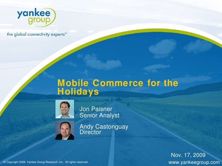 Mobile Commerce for the Holidays Jon Paisner Senior Analyst Andy Castonguay Director © Copyright 2009. Yankee Group Resear...