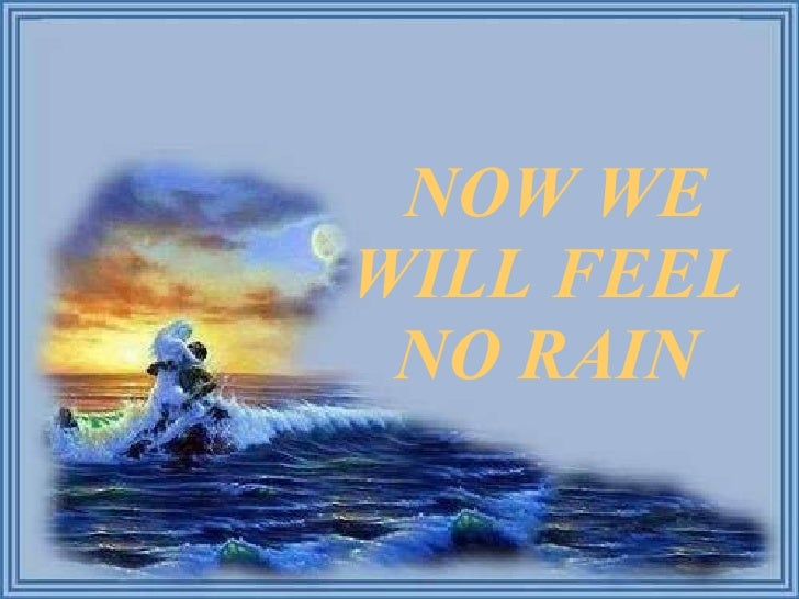 NOW WE WILL FEEL NO RAIN