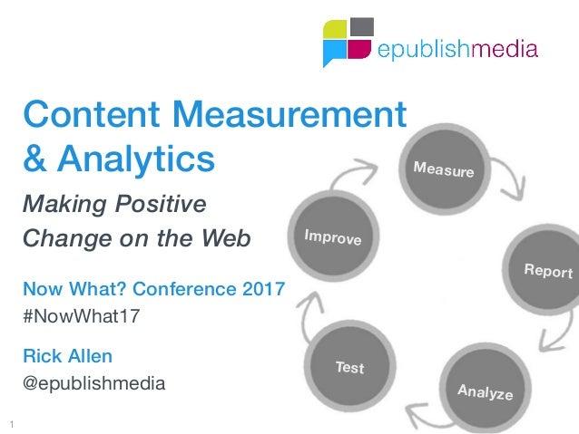 Measure Report Analyze Test Improve 1 Rick Allen @epublishmedia Content Measurement  & Analytics Making Positive  Change...
