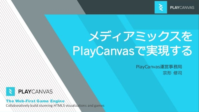 PlayCanvas運営事務局 宗形 修司 The Web-First Game Engine Collaboratively build stunning HTML5 visualizations and games