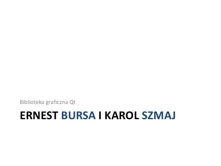Ernest Bursa i Karol Szmaj<br />Biblioteka graficzna Qt<br />