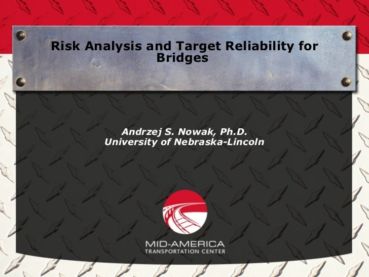 Risk Analysis and Target Reliability for               Bridges           Andrzej S. Nowak, Ph.D.        University of Nebr...