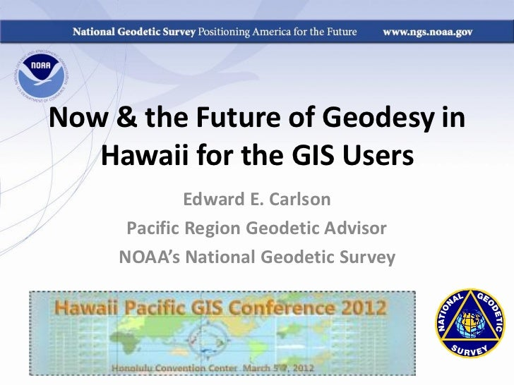 Now & the Future of Geodesy in   Hawaii for the GIS Users              Edward E. Carlson      Pacific Region Geodetic Advi...