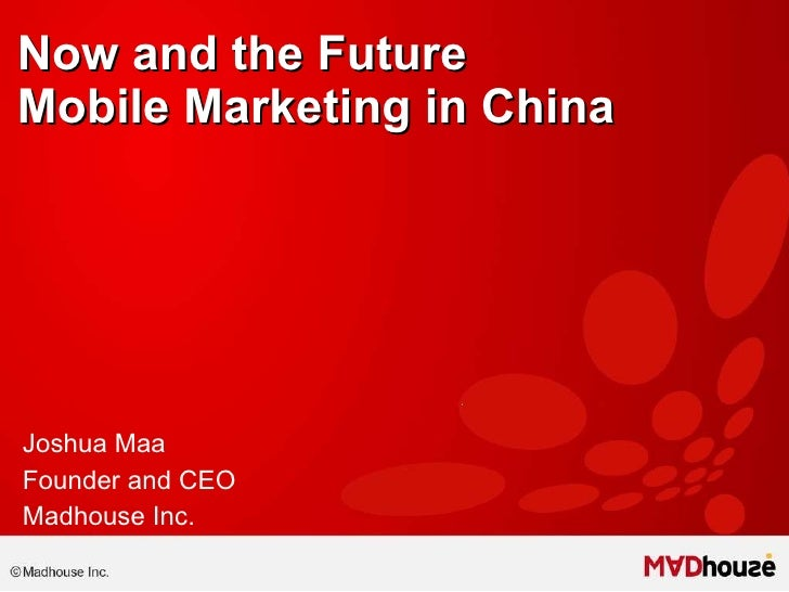 Now and the Future Mobile Marketing in China   Joshua Maa Founder and CEO Madhouse Inc.