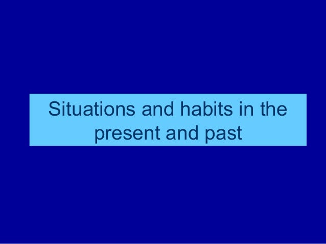 Situations and habits in the present and past