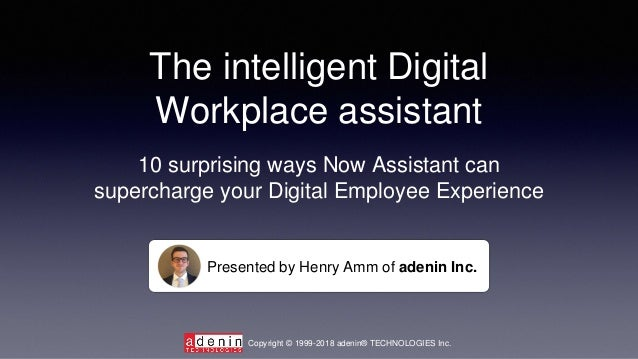 The intelligent Digital Workplace assistant Presented by Henry Amm of adenin Inc. 10 surprising ways Now Assistant can sup...