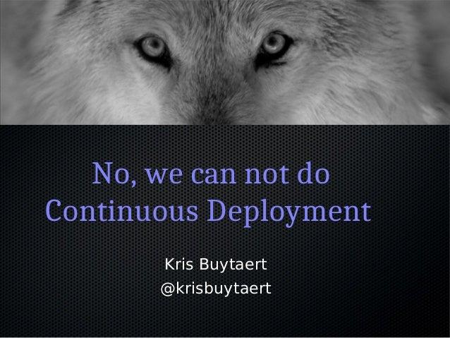 No, we can not do Continuous Deployment Kris Buytaert @krisbuytaert