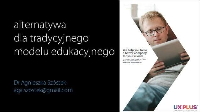 alternatywa dla tradycyjnego modelu edukacyjnego Dr Agnieszka Szóstek aga.szostek@gmail.com