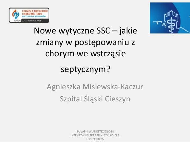 Agnieszka Misiewska-Kaczur Szpital Śląski Cieszyn Nowe wytyczne SSC – jakie zmiany w postępowaniu z chorym we wstrząsie s...