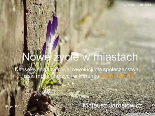 Nowe życie w miastach Konsekwencje cyfrowej rewolucji dla społeczeństwa. Polski model tranzycji w kierunku Smart City 3.0 ...