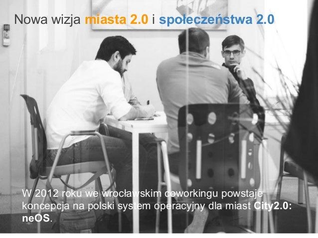Nowa wizja miasta 2.0 i społeczeństwa 2.0 W 2012 roku we wrocławskim coworkingu powstaje koncepcja na polski system operac...
