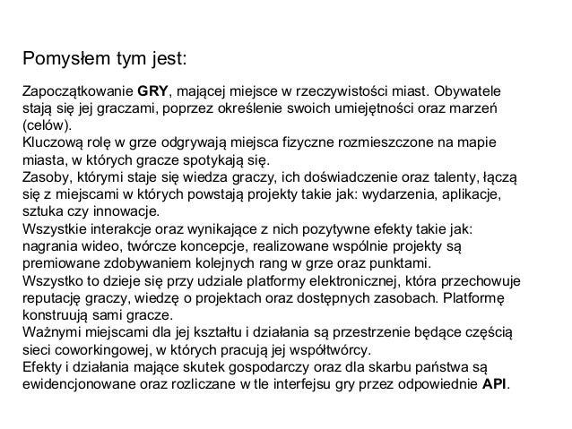 Pomysłem tym jest: Zapoczątkowanie GRY, mającej miejsce w rzeczywistości miast. Obywatele stają się jej graczami, poprzez ...