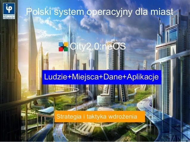 Polski system operacyjny dla miast Ludzie+Miejsca+Dane+Aplikacje City2.0:neOS Strategia i taktyka wdrożenia