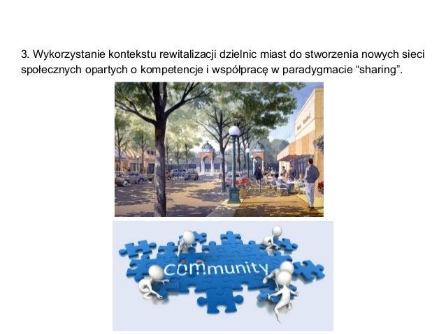 3. Wykorzystanie kontekstu rewitalizacji dzielnic miast do stworzenia nowych sieci społecznych opartych o kompetencje i ws...