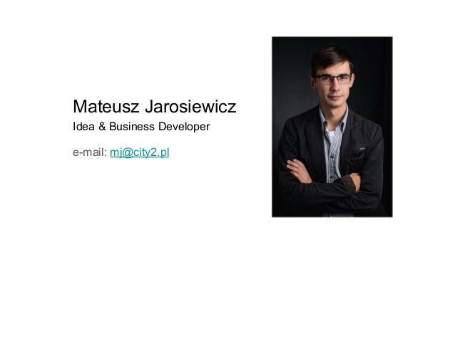 Mateusz Jarosiewicz Idea & Business Developer e-mail: mj@city2.pl