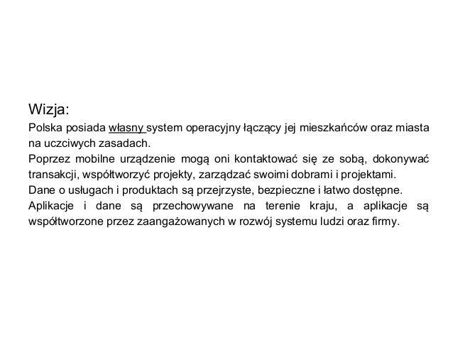 Wizja: Polska posiada własny system operacyjny łączący jej mieszkańców oraz miasta na uczciwych zasadach. Poprzez mobilne ...