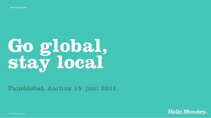 Now is digital 2011Go global,stay localPaneldebat, Aarhus 15. juni 2011www.hellomonday.com