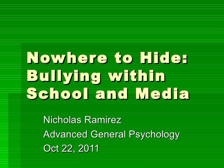 Nowhere to Hide:  Bullying within School and Media Nicholas Ramirez Advanced General Psychology Oct 22, 2011