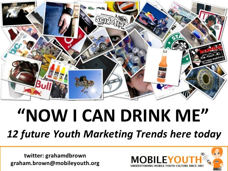 """ NOW I CAN DRINK ME"" 12 future Youth Marketing Trends here today twitter: grahamdbrown [email_address]"