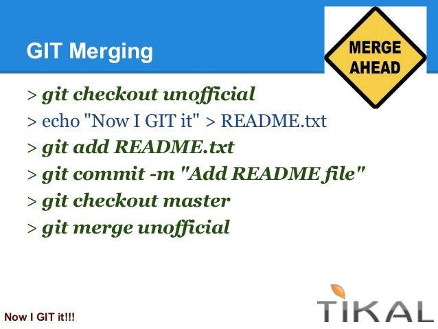 "GIT Merging> git checkout unofficial> echo ""Now I GIT it"" > README.txt> git add README.txt> git commit -m ""Add README file..."