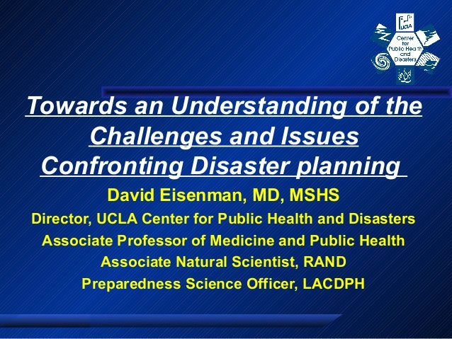 Towards an Understanding of the Challenges and Issues Confronting Disaster planning David Eisenman, MD, MSHS Director, UCL...