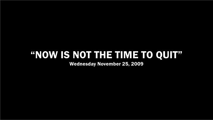 """NOW IS NOT THE TIME TO QUIT""        Wednesday November 25, 2009"