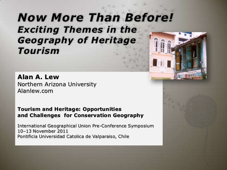 Now More Than Before!Exciting Themes in theGeography of HeritageTourismAlan A. LewNorthern Arizona UniversityAlanlew.comTo...