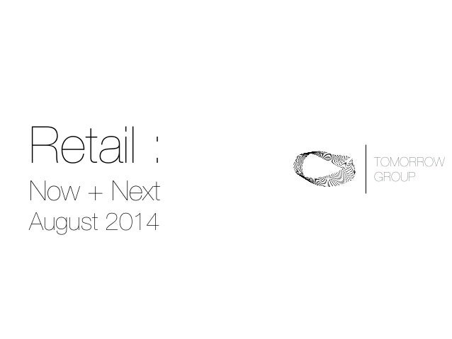 Retail : Now + Next August 2014 TOMORROW 
