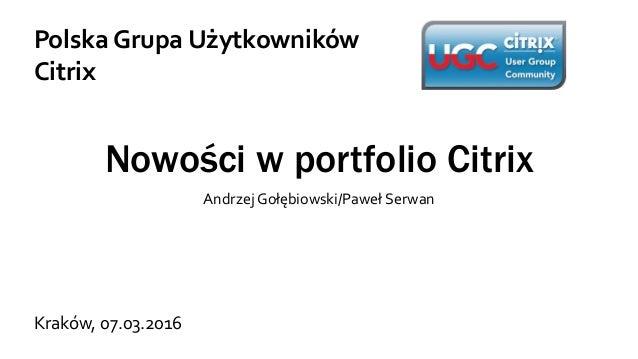 Nowości w portfolio Citrix Andrzej Gołębiowski/Paweł Serwan Polska Grupa Użytkowników Citrix Kraków, 07.03.2016
