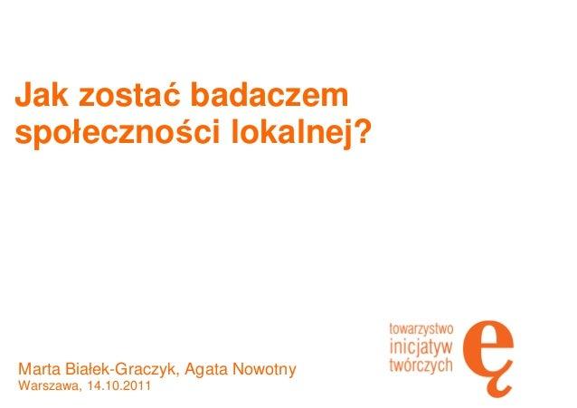 Jak zostać badaczem społeczności lokalnej? Marta Białek-Graczyk, Agata Nowotny Warszawa, 14.10.2011