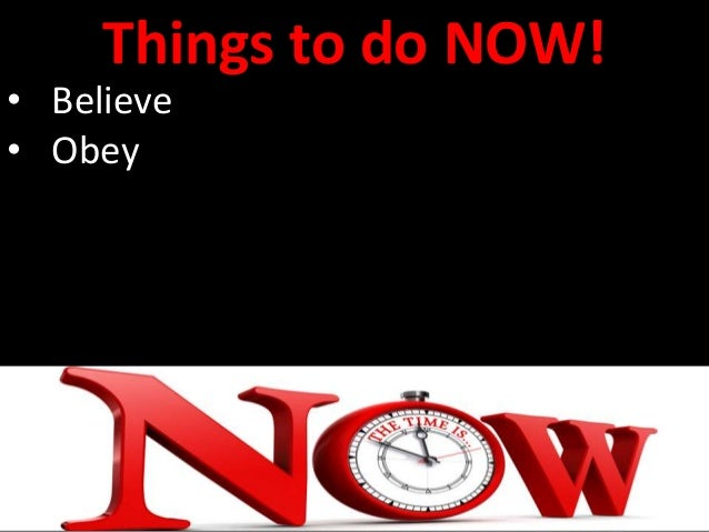 Things to do NOW! • Believe • Obey • Return to Christ