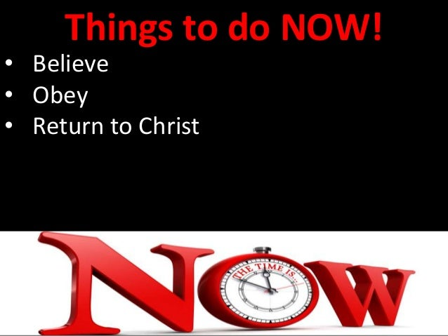 Things to do NOW! • Believe • Obey • Return to Christ • Put away sin