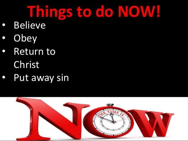 Things to do NOW! • Believe • Obey • Return to Christ • Put away sin • Be baptized