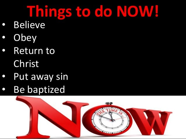 Things to do NOW! • Believe • Obey • Return to Christ • Put away sin • Be baptized • Teach