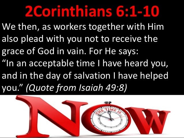 2Corinthians 6:1-10 Behold, now is the accepted time; behold, now is the day of salvation. We give no offense in anything,...