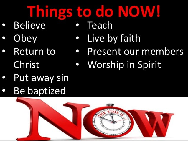 Things to do NOW! • Believe • Obey • Return to Christ • Put away sin • Be baptized • Teach • Live by faith • Present our m...