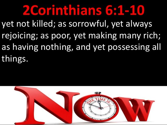 2Corinthians 6:1 Behold, now is the accepted time; behold, now is the day of salvation.