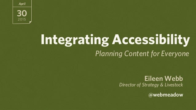 Eileen Webb Director of Strategy & Livestock  @webmeadow April 30 2015 Integrating Accessibility Planning Content for Eve...