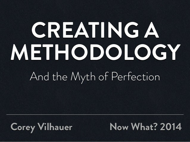 CREATING A METHODOLOGY And the Myth of Perfection Corey Vilhauer Now What? 2014